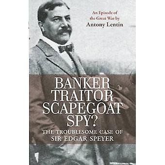 Banker Traitor Scapegoat Spy  The Troublesome Case of Sir Edgar Speyer by Antony Lentin