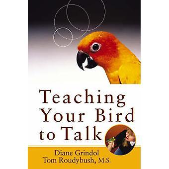 Teaching Your Bird to Talk by Diane Grindol - Tom Roudybush - 9780764