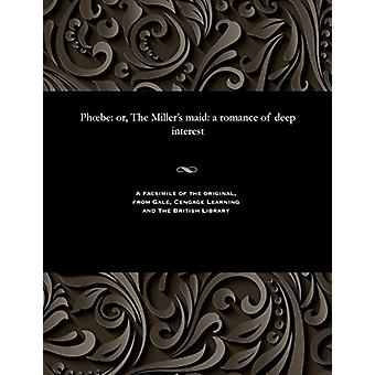 Phoebe - Or - the Miller's Maid - A Romance of Deep Interest by Various
