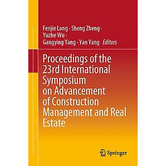 Proceedings of the 23rd International Symposium on Advancement of Construction Management and Real Estate by Edited by Fenjie Long &Edited by Sheng Zheng &Edited by Yuzhe Wu &Edited by Gangying Yang &Edited by Yan Yang