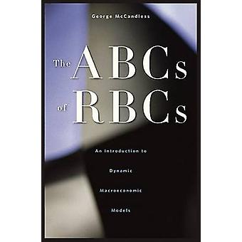 The ABCs of RBCs  An Introduction to Dynamic Macroeconomic Models by George T McCandless