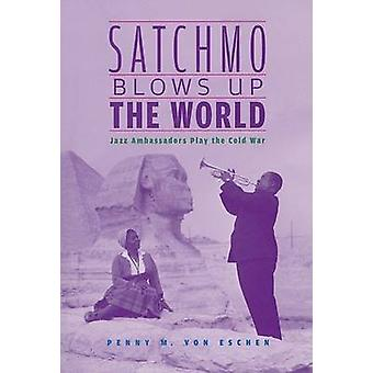Satchmo Blows Up the World - Jazz Ambassadors Play the Cold War by Pen