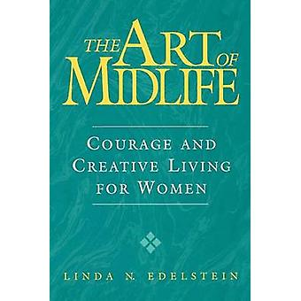 The Art of Midlife Courage and Creative Living for Women by Edelstein & Linda N.
