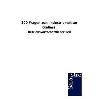 300 Fragen zum Industriemeister Gieerei by Sarastro GmbH