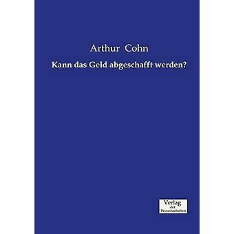 Kann das Geld abgeschafft werden by Cohn & Arthur