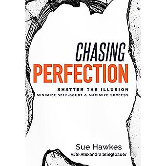 Chasing Perfection-- - Shatter the Illusion; Minimize Self-Doubt &