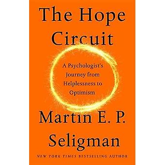 The Hope Circuit - A Psychologist's Journey from Helplessness to Optim