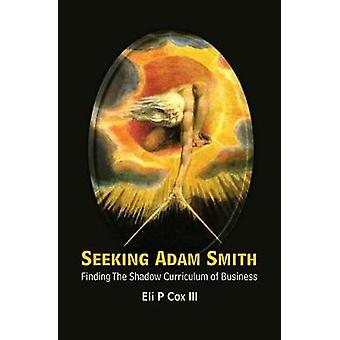 Seeking Adam Smith Finding The Shadow Curriculum Of Busines by Eli P. Cox