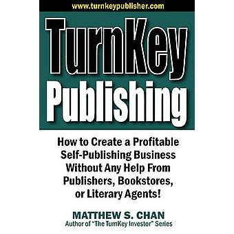 TurnKey Publishing How to Create a Profitable SelfPublishing Business Without Any Help From Publishers Bookstores or Literary Agents by Chan & Matthew S.