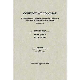 Conflict at Colossae A Problem in the Interpretation of Early Christianity Illustrated by Selected Modern Studies by Francis & Fred O.
