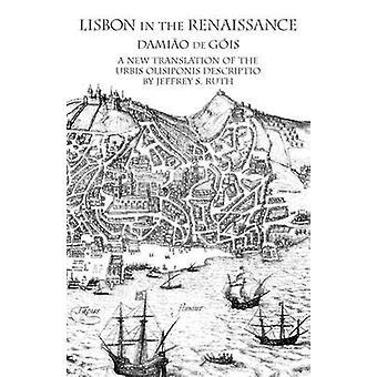Lisbon in the Renaissance A New Translation of the Urbis Olisiponis Descriptio by Gis & Damio de