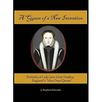A Queen of a New Invention Portraits of Lady Jane Grey Dudley Englands Nine Days Queen by Edwards & J. Stephan