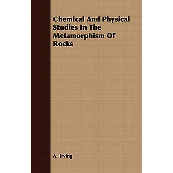 Chemical And Physical Studies In The Metamorphism Of Rocks by Irving & A.