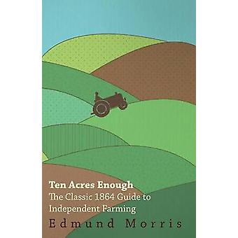 Ten Acres Enough  The Classic 1864 Guide to Independent Farming by Morris & Edmund