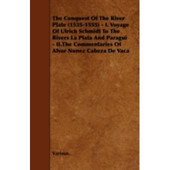 The Conquest of the River Plate 15351555  I. Voyage of Ulrich Schmidt to the Rivers La Plata and Paragui  II.the Commentaries of Alvar Nunez Cabe by Various