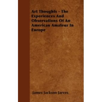 Art Thoughts  The Experiences And Observations Of An American Amateur In Europe by Jarves & James Jackson