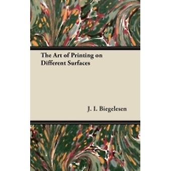 The Art of Printing on Different Surfaces by Biegelesen & J. I.