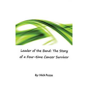 Leader of the Band The Story of a Fourtime Cancer Survivor by Pozza & Nick