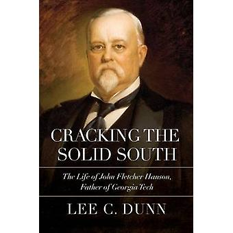 Cracking the Solid South The Life of John Fletcher Hanson Father of Georgia Tech by Dunn & Lee C.