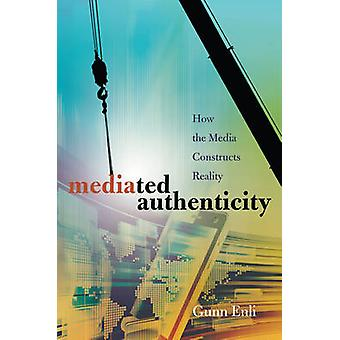 Mediated Authenticity  How the Media Constructs Reality by Gunn Sara Enli
