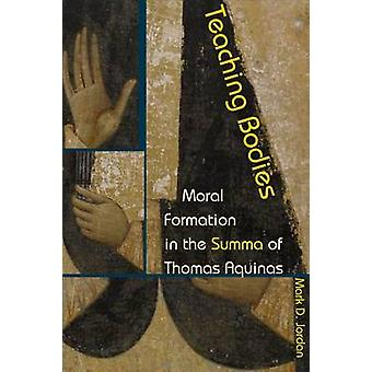 Teaching Bodies - Moral Formation in the Summa of Thomas Aquinas by Ma