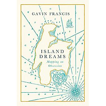 Island Dreams - Mapping an Obsession by Gavin Francis - 9781786898180