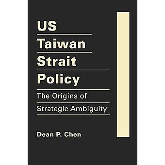US Taiwan Strait Policy - The Origins of Strategic Ambiguity by Dean P
