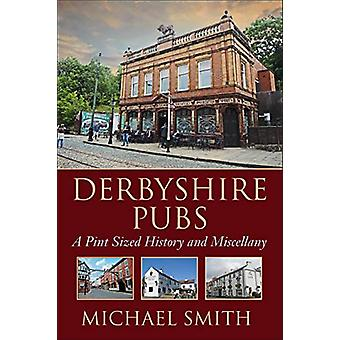 Derbyshire Pubs - A Pint Sized History and Miscellany by Michael Smith