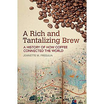 A Rich and Tantalizing Brew - A History of How Coffee Connected the Wo