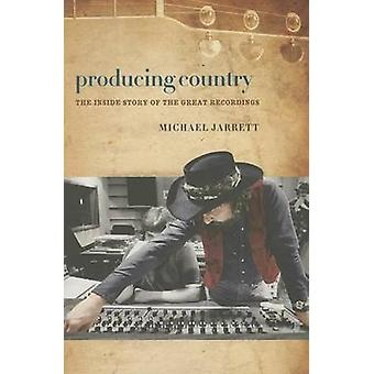 Producing Country - The Inside Story of the Great Recordings by Michae