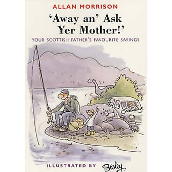 Away An' Ask Your Mother! - Your Scottish Father's Favourite Sayings b