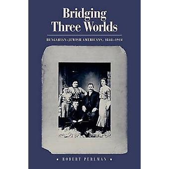 Bridging Three Worlds - Hungarian-Jewish Americans - 1848-1914 by Robe