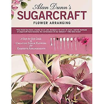Alan Dunn's Sugarcraft Flower Arranging: A Step-by-Step Guide to Creating Sugar Flowers for Exquisite Arrangements