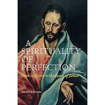 A Spirituality of Perfection Faith in Action in the Letter of James by Hartin & Patrick J.