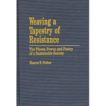 Weaving a Tapestry of Resistance The Places Power and Poetry of a Sustainable Society by Sutton & Sharon E.