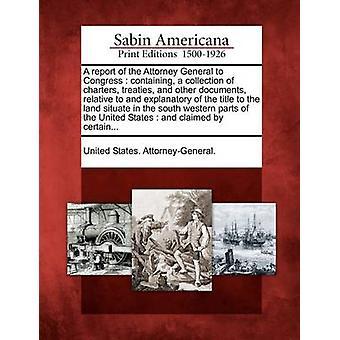 En rapport av Attorney General till kongressen som innehåller en samling av charters fördrag och andra dokument förhållande till förklarande om äganderätten till marken behandlingshem i sydvästra pa av USA. AttorneyGeneral.