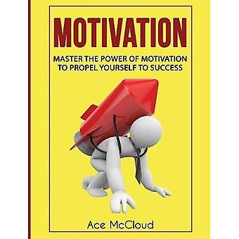 Motivation: Master the Power of Motivation to Propel Yourself to Success (Powerful Brain Boosting Strategies to Help)