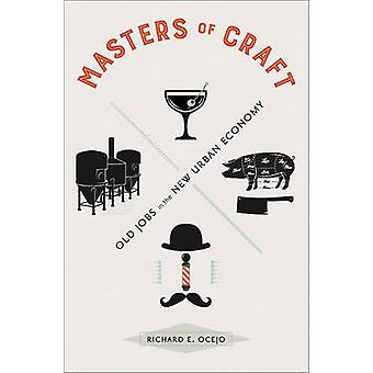 Masters of Craft - Old Jobs in the New Urban Economy by Richard E. Oce