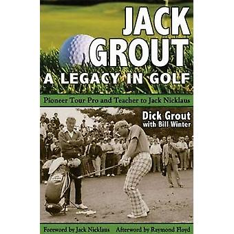 Jack Grout - A Legacy in Golf by Dick Grout - Bill Winter - 9781681570
