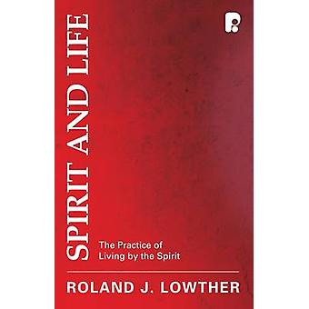 Spirit and Life - The Practice of Living by the Spirit by Roland J. Lo