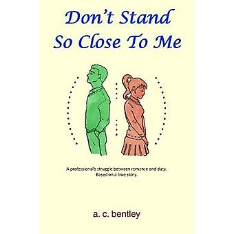 Dont Stand So Close To Me A Professionals Struggle between Romance and Duty by Bentley & A. C.