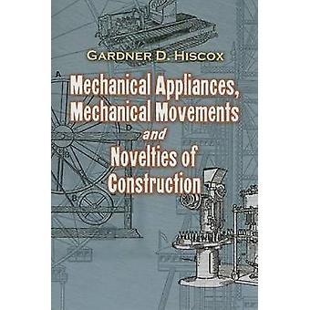 Mechanical Appliances Mechanical Movements and Novelties of Construction par Gardner Dexter Hiscox