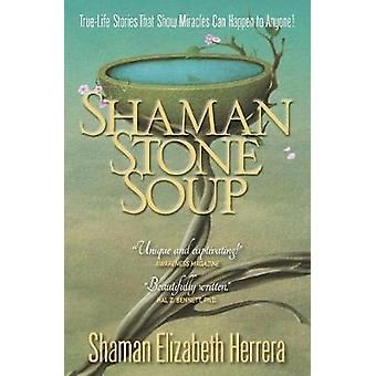 Shaman Stone Soup TrueLife Stories That Show Miracles Can Happen to Anyone by Herrera & Elizabeth M.