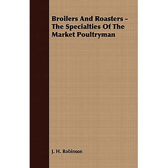 Broilers And Roasters  The Specialties Of The Market Poultryman by Robinson & J. H.