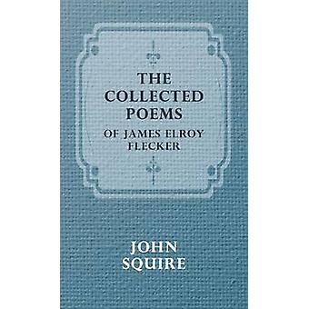 The Collected Poems of James Elroy Flecker by James Elroy Flecker & Elroy Flecker