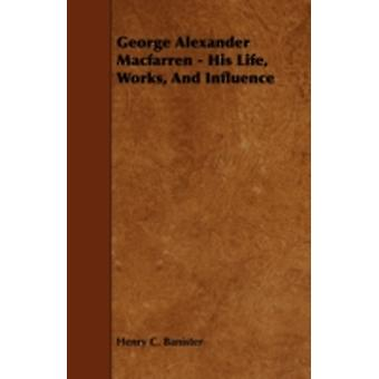 George Alexander Macfarren  His Life Works and Influence by Banister & Henry C.