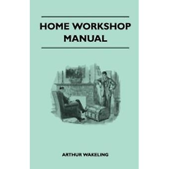 Home Workshop Manual  How To Make Furniture Ship And Airplane Models Radio Sets Toys Novelties House And Garden Conveniences Sporting Equipment  Woodworking Methods  Use And Care Of Tools  W by Wakeling & Arthur