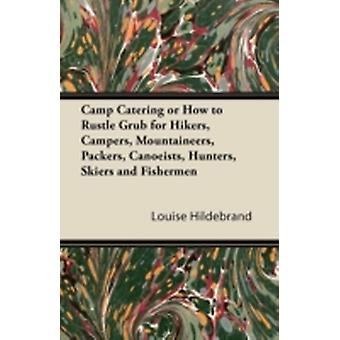 Camp Catering or How to Rustle Grub for Hikers Campers Mountaineers Packers Canoeists Hunters Skiers and Fishermen by Hildebrand & Louise