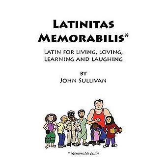 Latinitas Memorabilis Latin for Living Loving Learning and Laughing by Sullivan & John