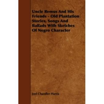 Uncle Remus And His Friends  Old Plantation Stories Songs And Ballads With Sketches Of Negro Character by Harris & Joel Chandler